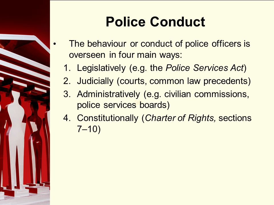 Police Conduct The behaviour or conduct of police officers is overseen in four main ways: Legislatively (e.g. the Police Services Act)