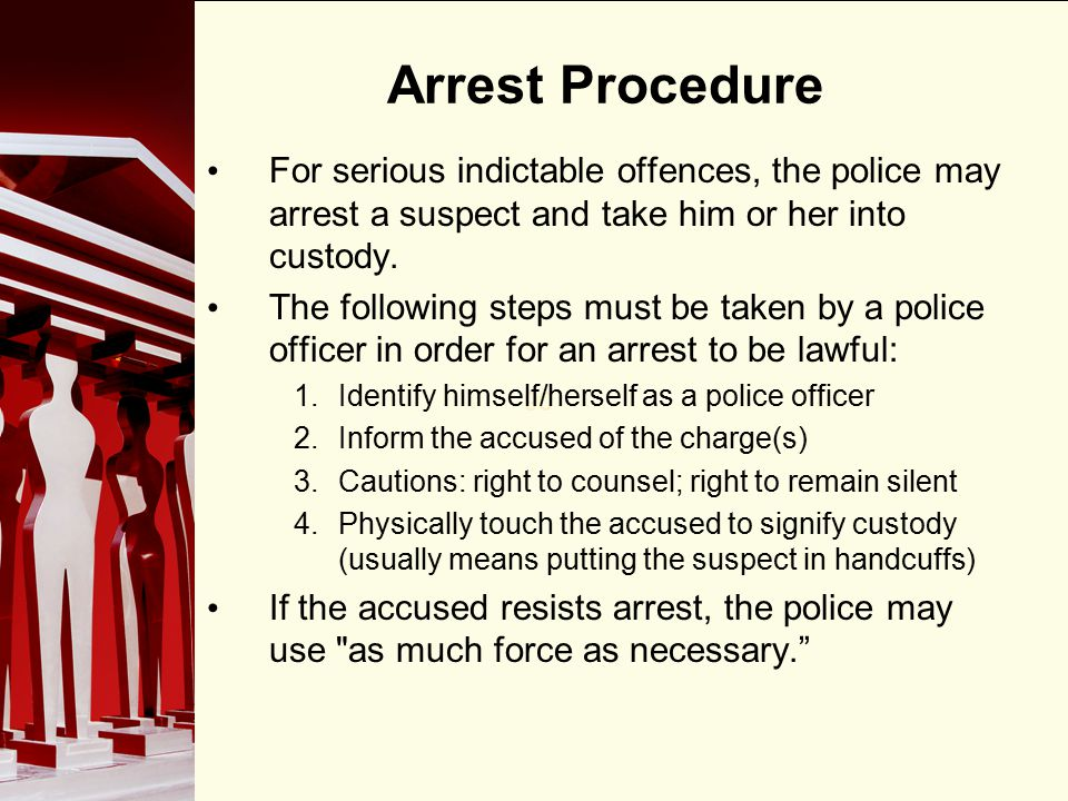 Arrest Procedure For serious indictable offences, the police may arrest a suspect and take him or her into custody.
