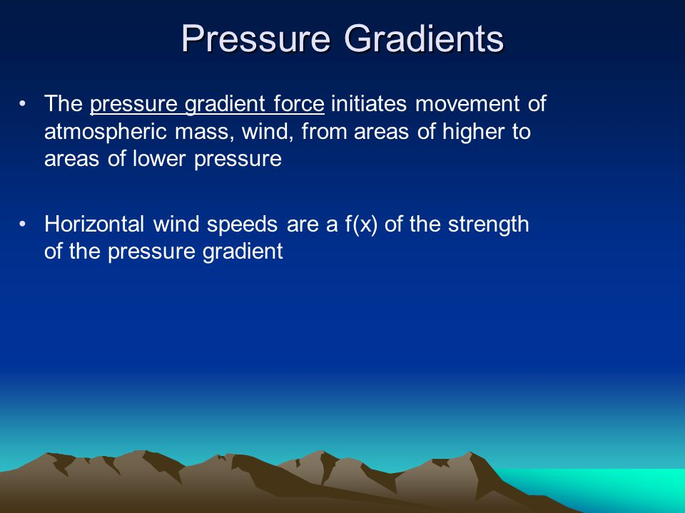 Pressure Gradients The pressure gradient force initiates movement of atmospheric mass, wind, from areas of higher to areas of lower pressure.