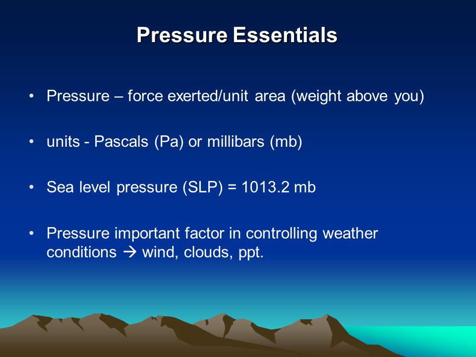 Pressure Essentials Pressure – force exerted/unit area (weight above you) units - Pascals (Pa) or millibars (mb)