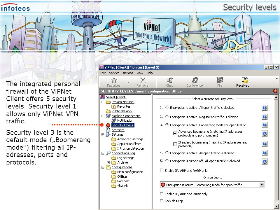 Security levels The integrated personal firewall of the ViPNet Client offers 5 security levels. Security level 1 allows only ViPNet-VPN traffic.