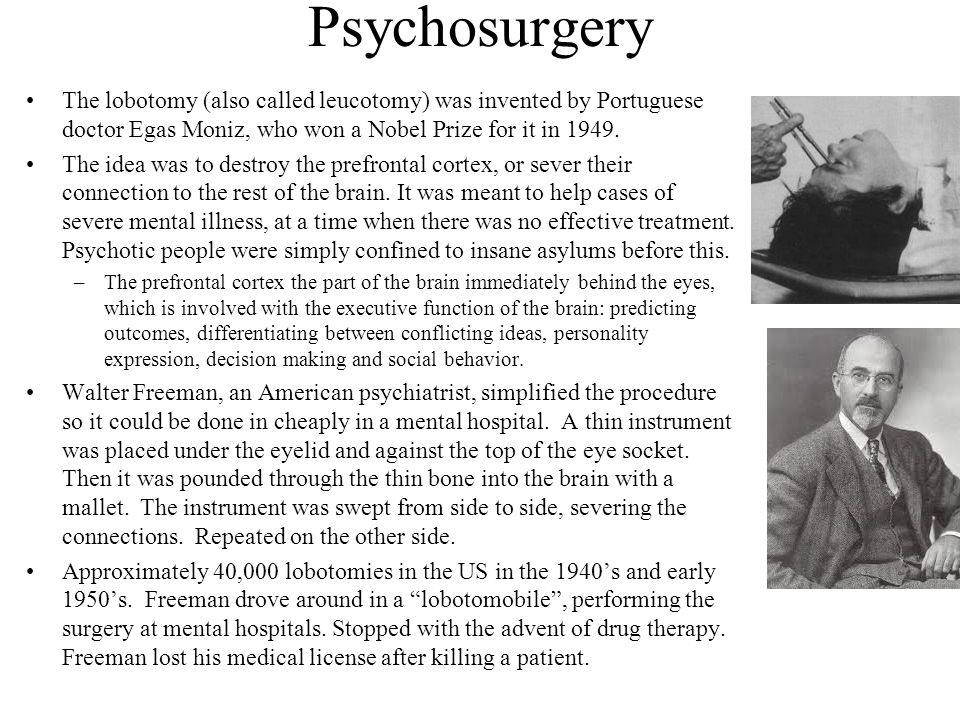 Psychosurgery The lobotomy (also called leucotomy) was invented by Portuguese doctor Egas Moniz, who won a Nobel Prize for it in 1949.