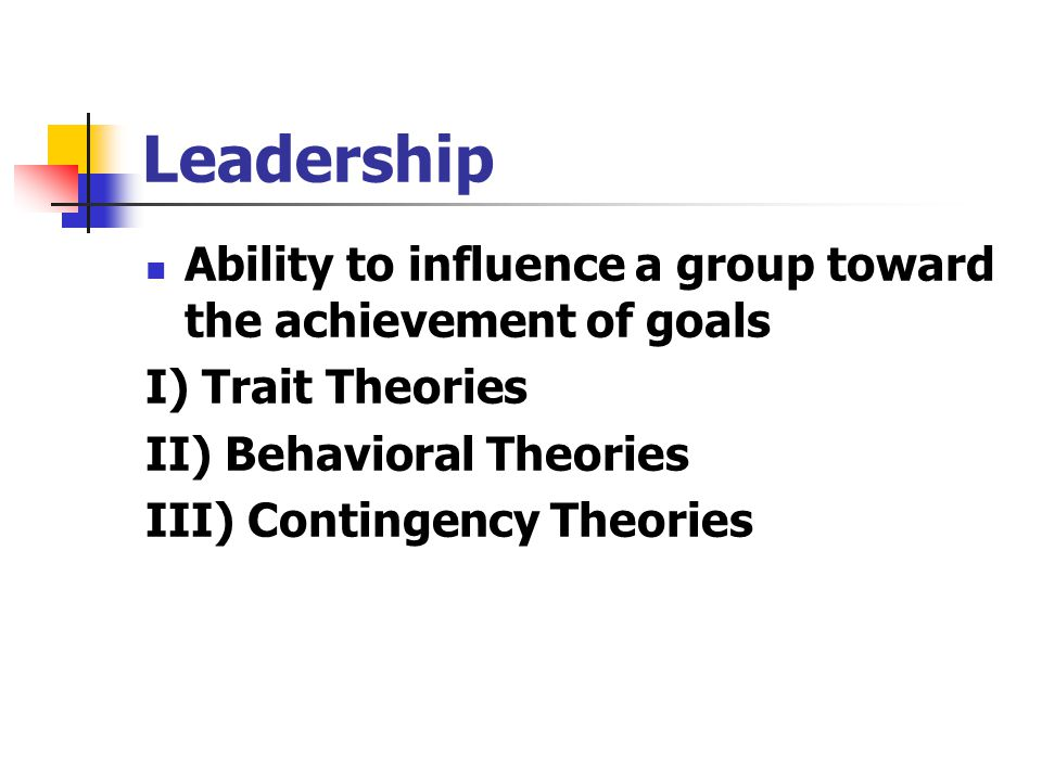 Leadership Ability to influence a group toward the achievement of goals. I) Trait Theories. II) Behavioral Theories.