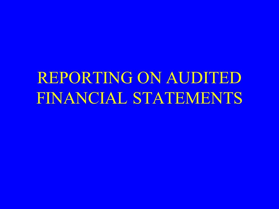 REPORTING ON AUDITED FINANCIAL STATEMENTS
