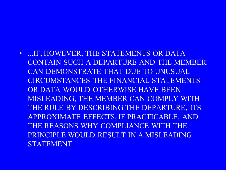 ...IF, HOWEVER, THE STATEMENTS OR DATA CONTAIN SUCH A DEPARTURE AND THE MEMBER CAN DEMONSTRATE THAT DUE TO UNUSUAL CIRCUMSTANCES THE FINANCIAL STATEMENTS OR DATA WOULD OTHERWISE HAVE BEEN MISLEADING, THE MEMBER CAN COMPLY WITH THE RULE BY DESCRIBING THE DEPARTURE, ITS APPROXIMATE EFFECTS, IF PRACTICABLE, AND THE REASONS WHY COMPLIANCE WITH THE PRINCIPLE WOULD RESULT IN A MISLEADING STATEMENT.