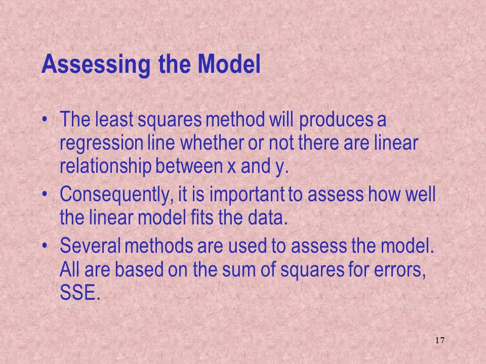 Assessing the Model The least squares method will produces a regression line whether or not there are linear relationship between x and y.