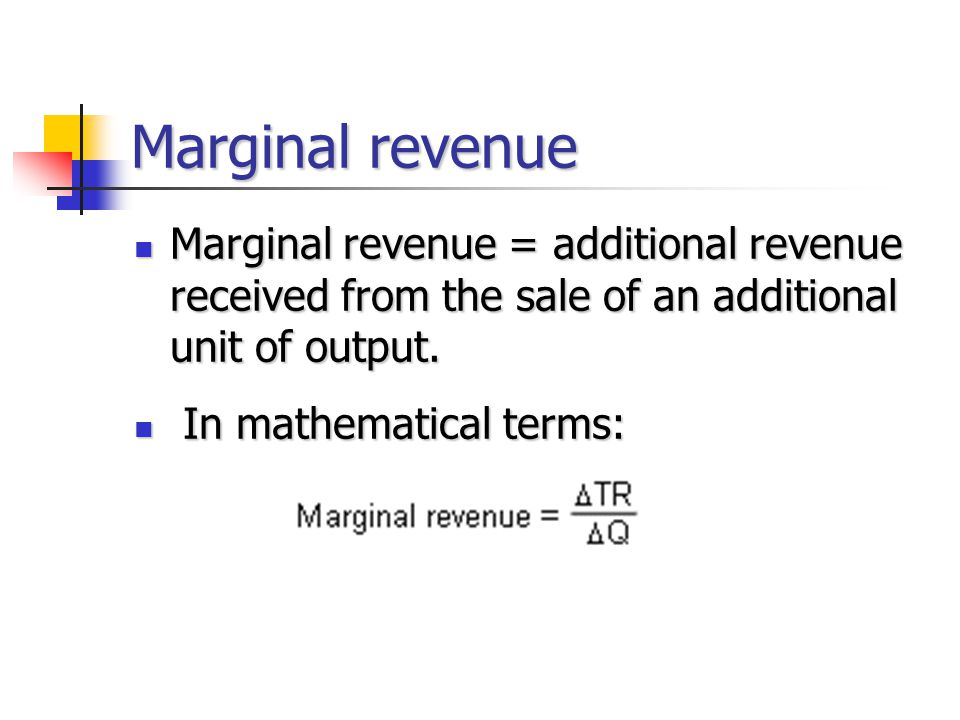 Marginal revenue Marginal revenue = additional revenue received from the sale of an additional unit of output.
