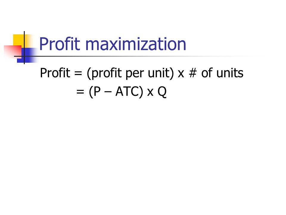 Profit maximization Profit = (profit per unit) x # of units