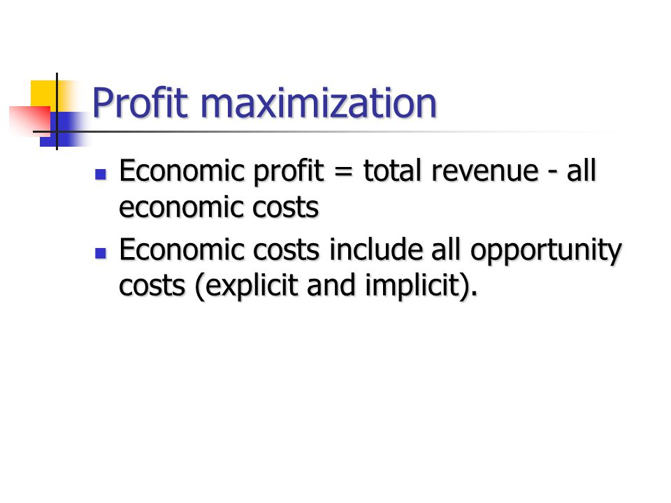 Profit maximization Economic profit = total revenue - all economic costs.