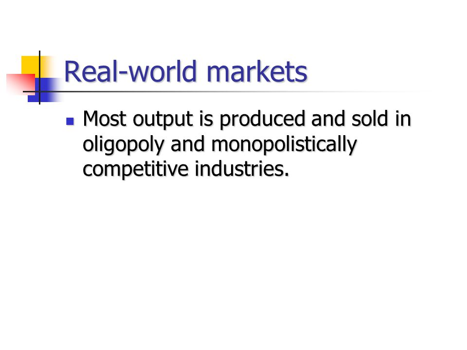 Real-world markets Most output is produced and sold in oligopoly and monopolistically competitive industries.