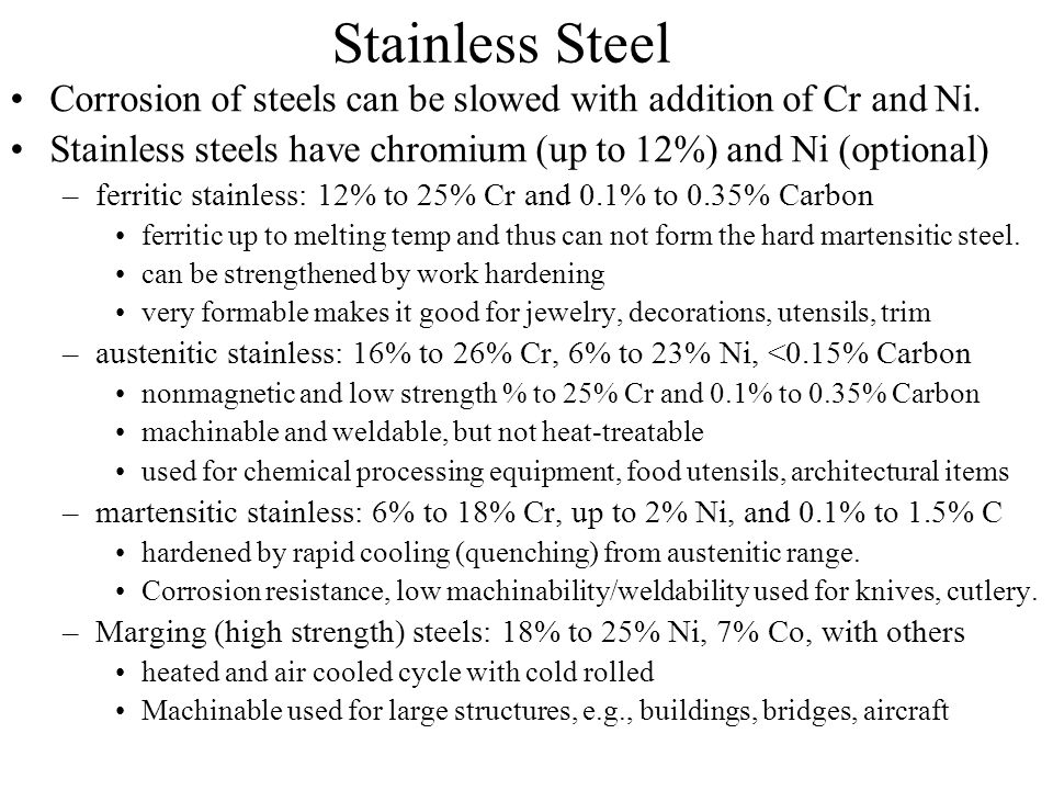 Stainless Steel Corrosion of steels can be slowed with addition of Cr and Ni. Stainless steels have chromium (up to 12%) and Ni (optional)