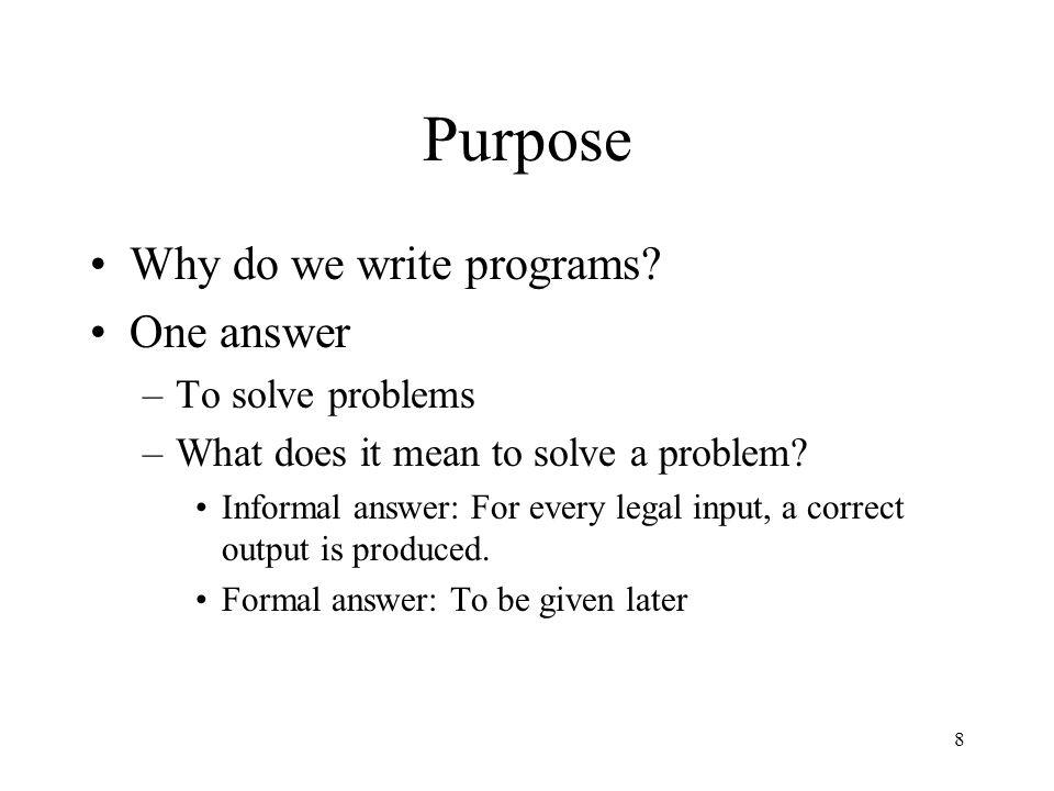 Purpose Why do we write programs One answer To solve problems