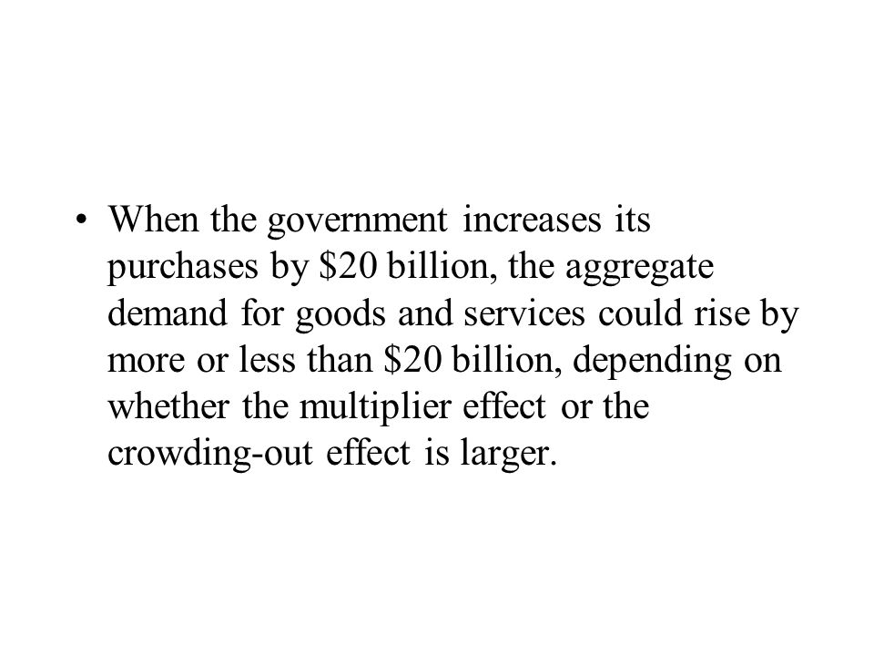 When the government increases its purchases by $20 billion, the aggregate demand for goods and services could rise by more or less than $20 billion, depending on whether the multiplier effect or the crowding-out effect is larger.