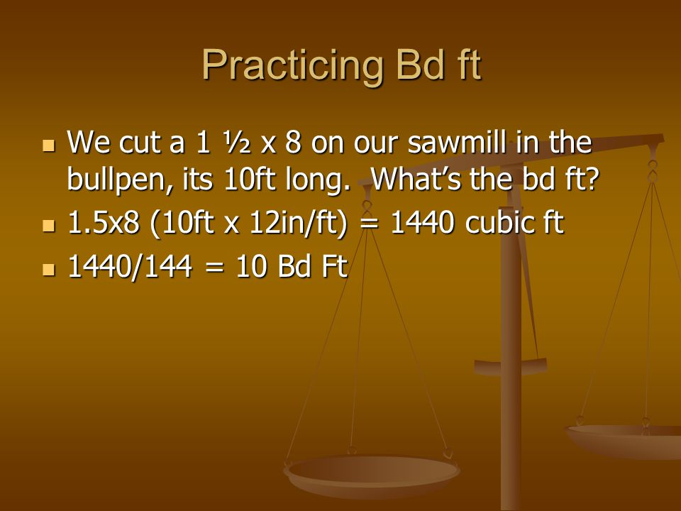 Practicing Bd ft We cut a 1 ½ x 8 on our sawmill in the bullpen, its 10ft long. What's the bd ft 1.5x8 (10ft x 12in/ft) = 1440 cubic ft.