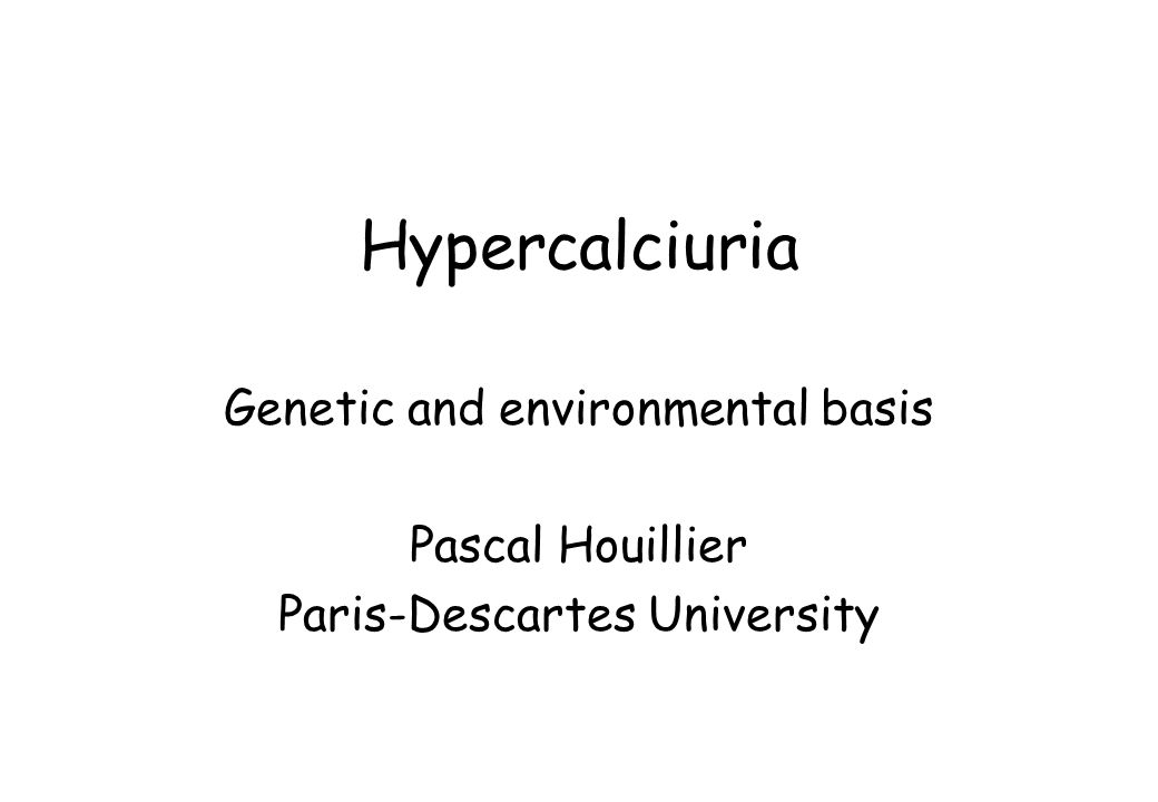 Hypercalciuria Genetic and environmental basis Pascal Houillier