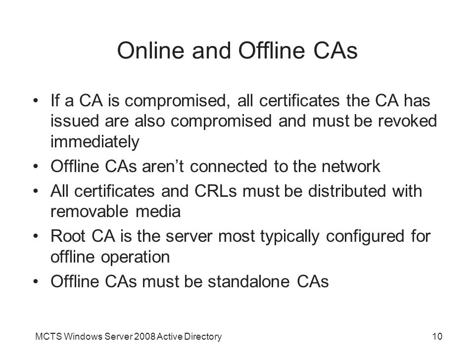 Online and Offline CAs If a CA is compromised, all certificates the CA has issued are also compromised and must be revoked immediately.