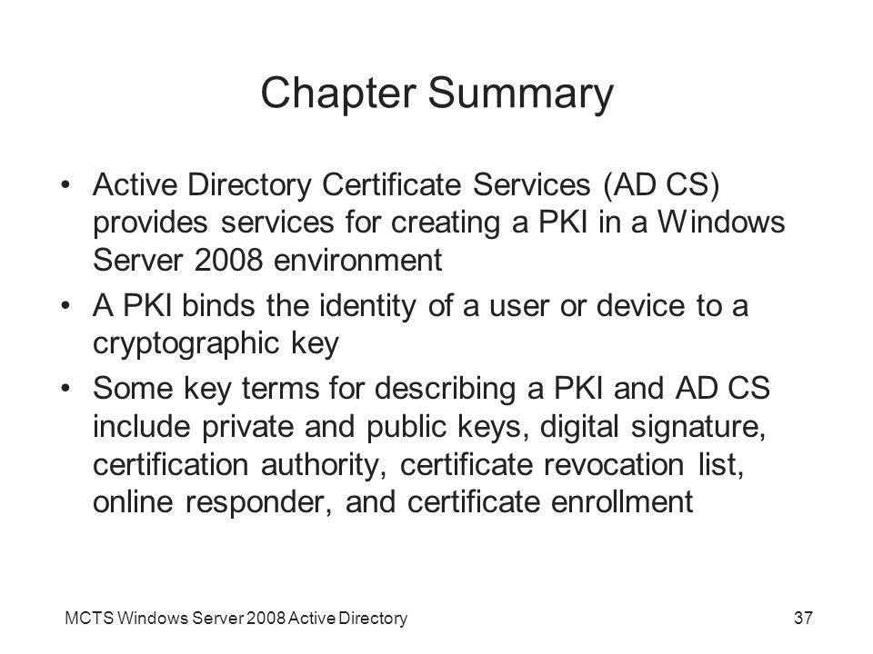 Chapter Summary Active Directory Certificate Services (AD CS) provides services for creating a PKI in a Windows Server 2008 environment.