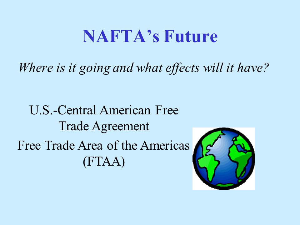 the main features of the north american free trade agreement The free trade area of the americas (ftaa) is a trade agreement currently under negotiation that would expand the north american free trade agreement (nafta) to include 31 additional nations in the western hemisphere.