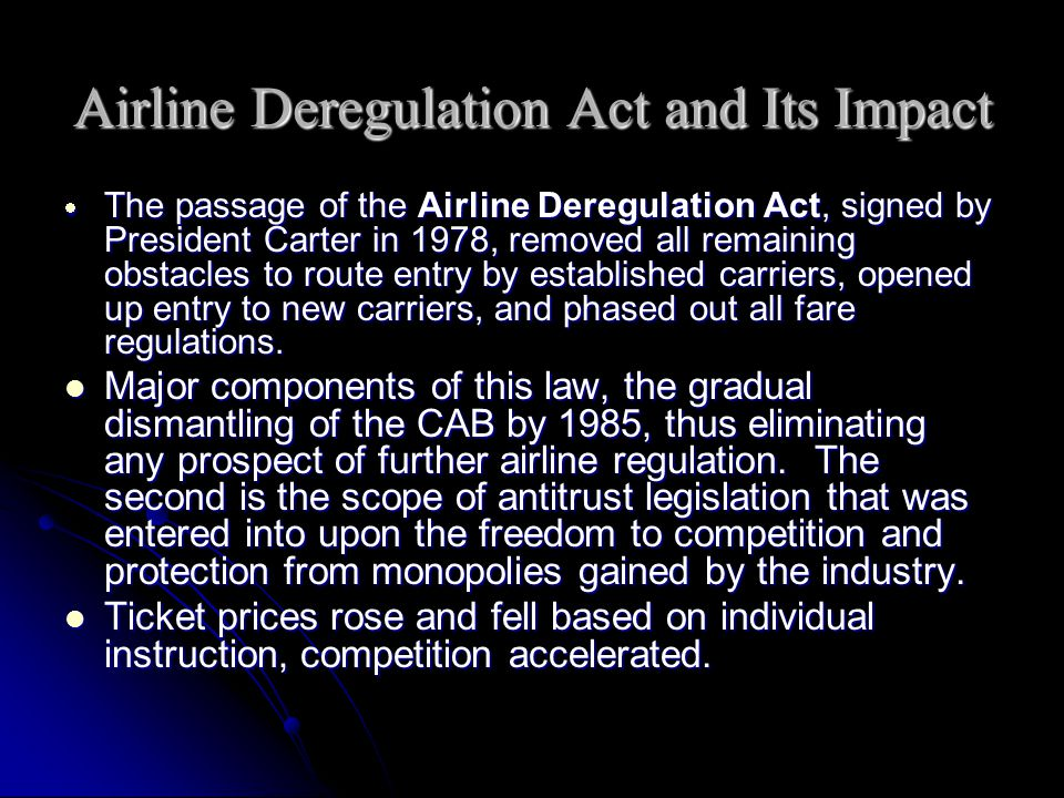 impact of airline deregulation Airline deregulation while deregulation has had the positive impact of lowering fares, allowing the general public to fly farther and more frequently than ever before, it has also had a downside.