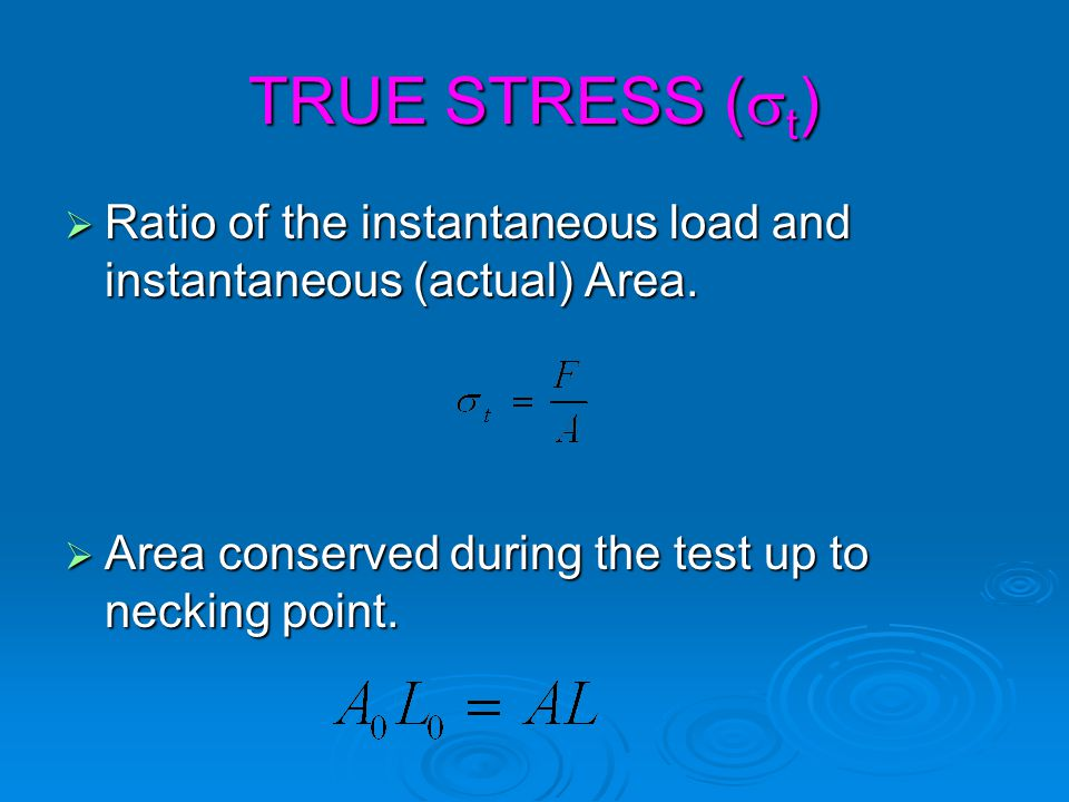 TRUE STRESS (st) Ratio of the instantaneous load and instantaneous (actual) Area.