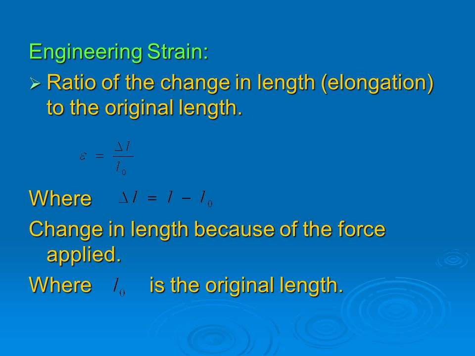 Engineering Strain: Ratio of the change in length (elongation) to the original length. Where. Change in length because of the force applied.