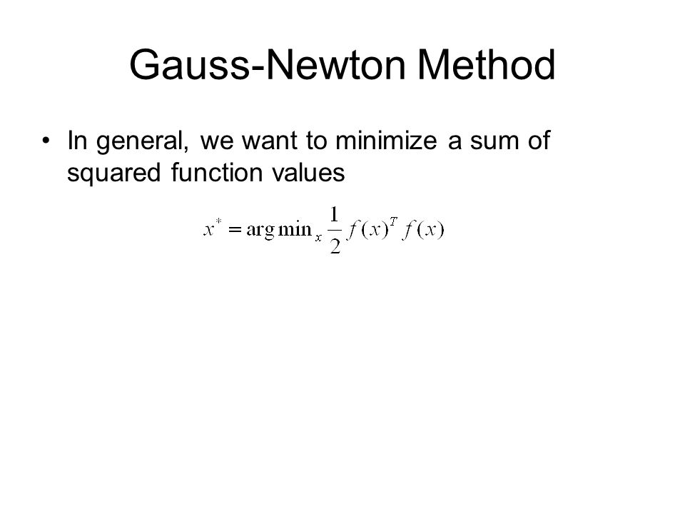Gauss-Newton Method In general, we want to minimize a sum of squared function values