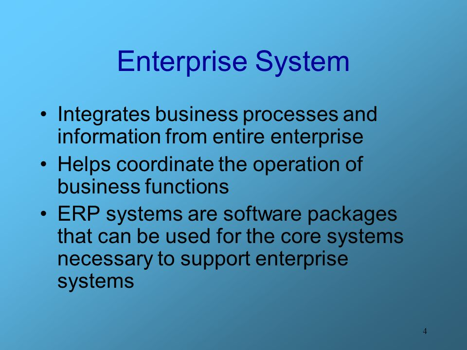 Enterprise System Integrates business processes and information from entire enterprise. Helps coordinate the operation of business functions.