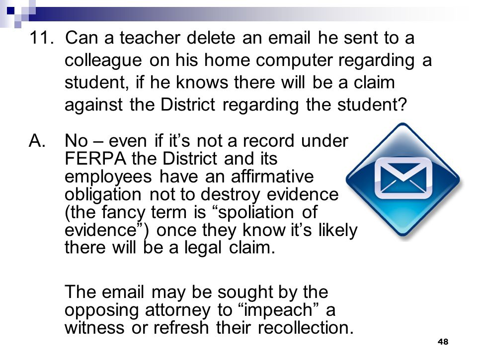 11. Can a teacher delete an email he sent to a colleague on his home computer regarding a student, if he knows there will be a claim against the District regarding the student