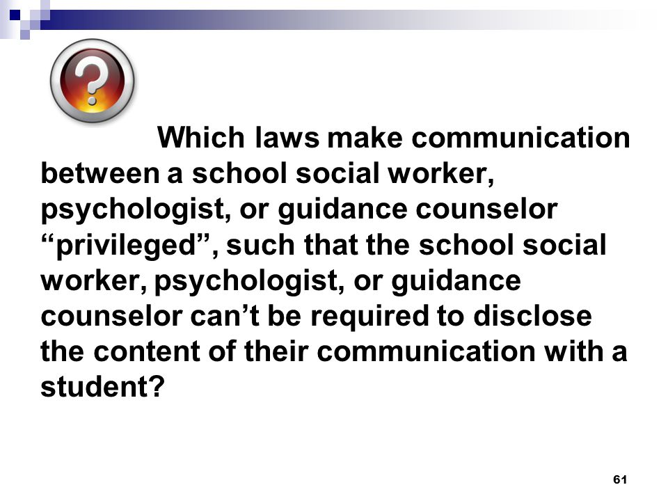 Which laws make communication between a school social worker, psychologist, or guidance counselor privileged , such that the school social worker, psychologist, or guidance counselor can't be required to disclose the content of their communication with a student