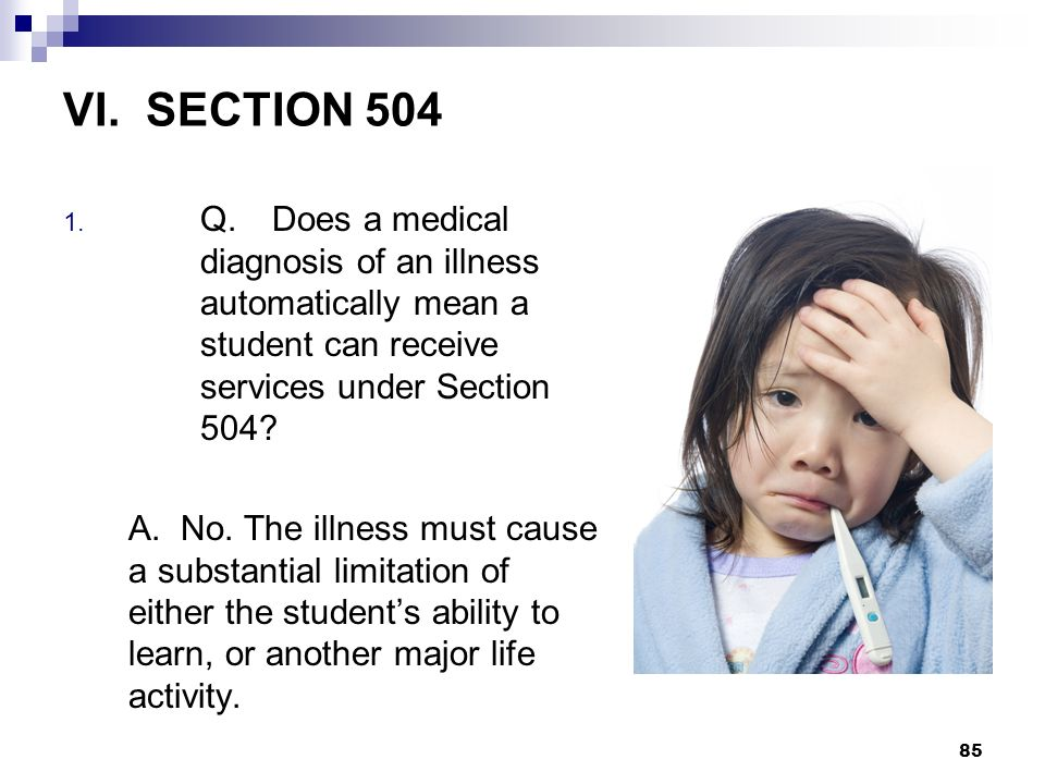 VI. SECTION 504 Q. Does a medical diagnosis of an illness automatically mean a student can receive services under Section 504