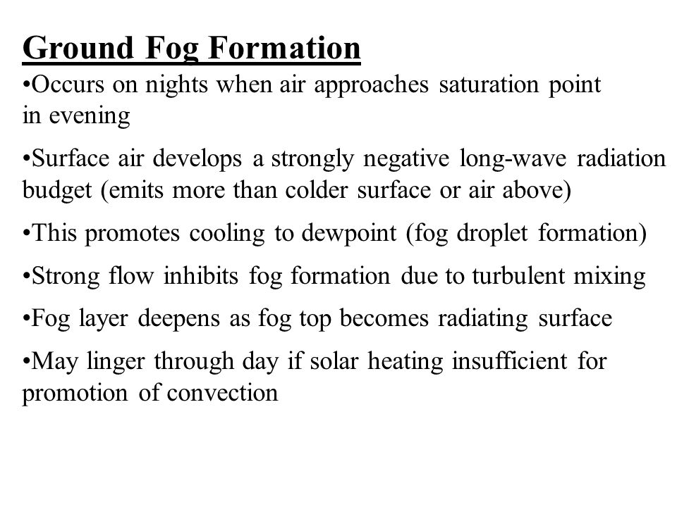 Ground Fog Formation Occurs on nights when air approaches saturation point. in evening.