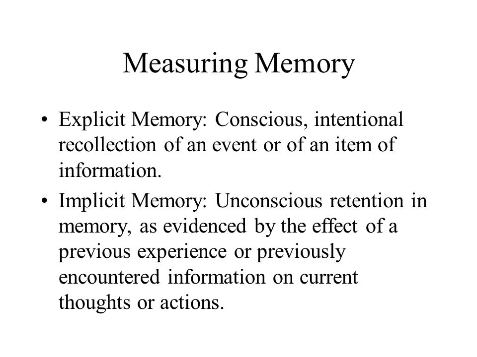Measuring Memory Explicit Memory: Conscious, intentional recollection of an event or of an item of information.