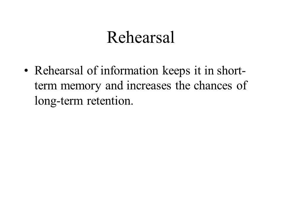 Rehearsal Rehearsal of information keeps it in short-term memory and increases the chances of long-term retention.
