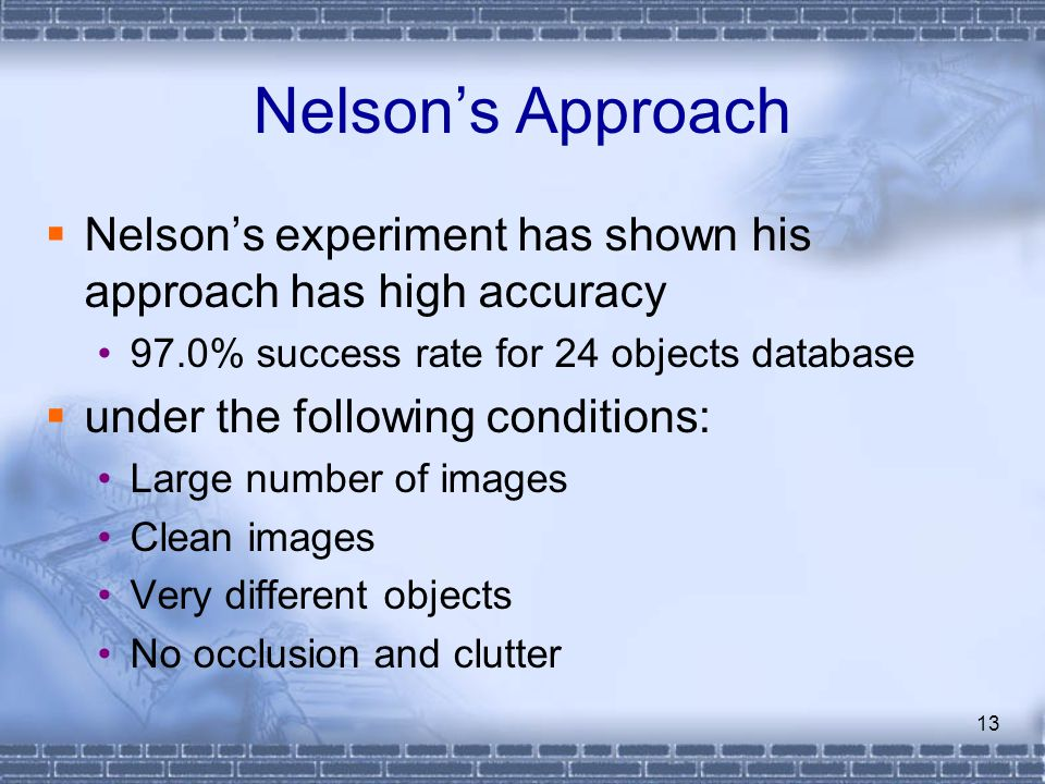 Nelson's Approach Nelson's experiment has shown his approach has high accuracy. 97.0% success rate for 24 objects database.