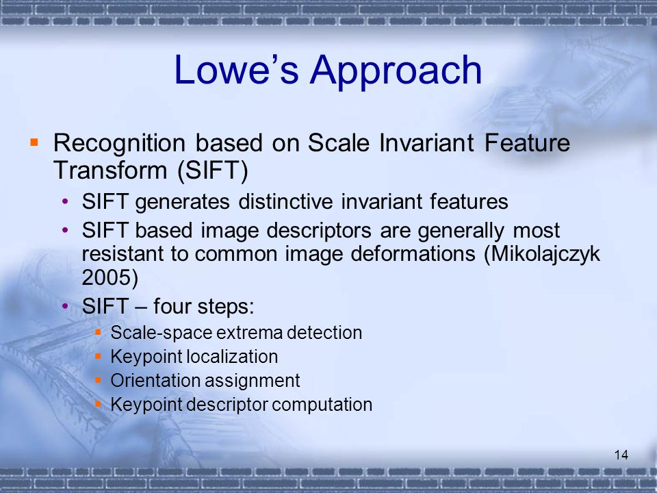 Lowe's Approach Recognition based on Scale Invariant Feature Transform (SIFT) SIFT generates distinctive invariant features.