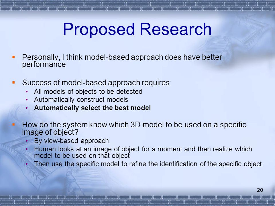 Proposed Research Personally, I think model-based approach does have better performance. Success of model-based approach requires: