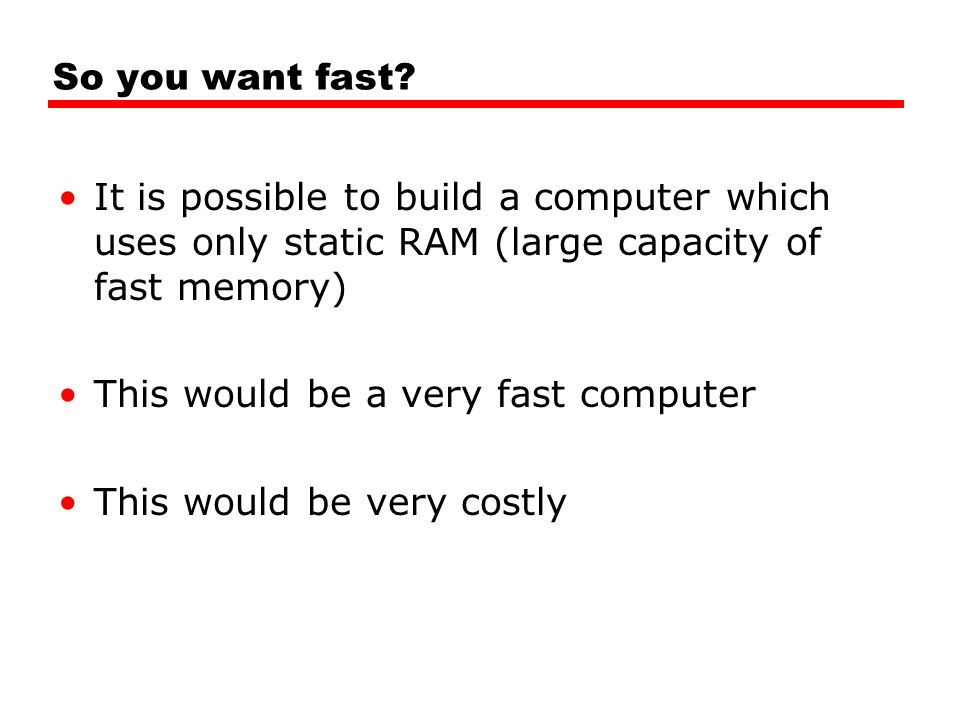 So you want fast It is possible to build a computer which uses only static RAM (large capacity of fast memory)