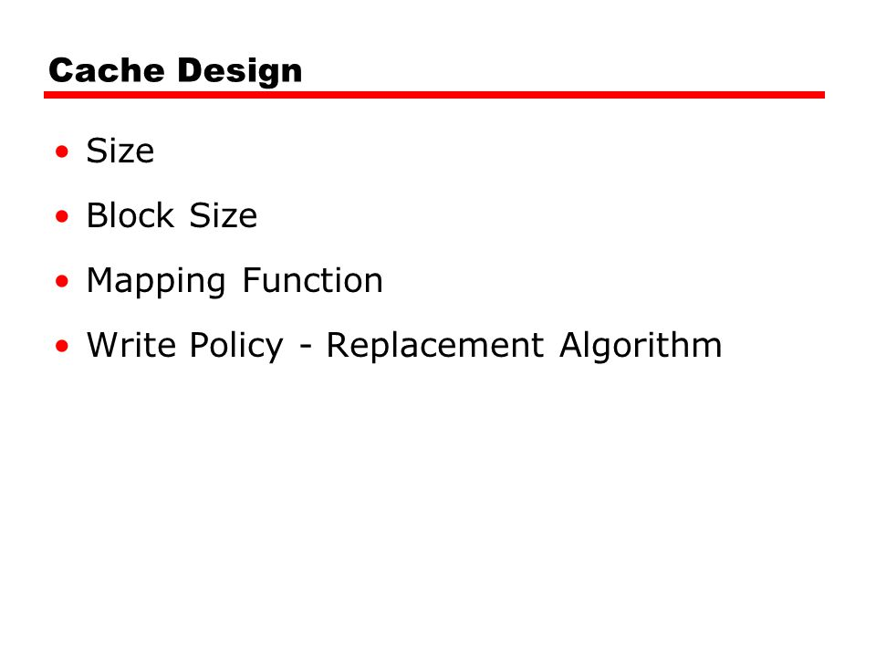 Cache Design Size Block Size Mapping Function Write Policy - Replacement Algorithm