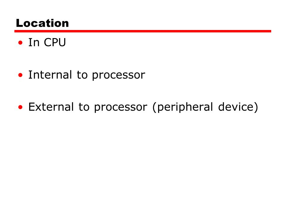Location In CPU Internal to processor External to processor (peripheral device)