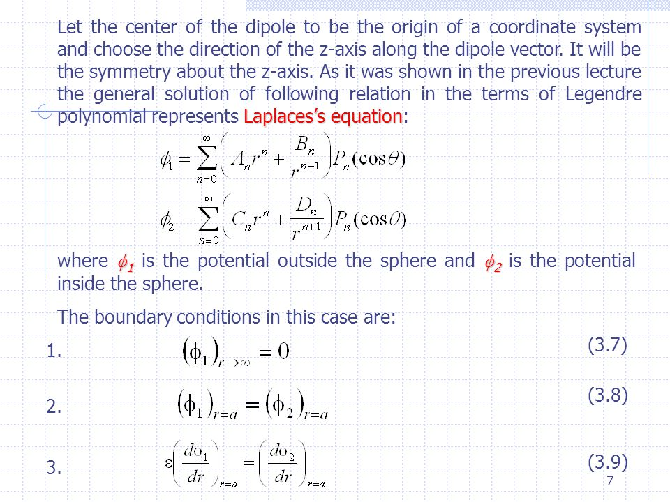 Let the center of the dipole to be the origin of a coordinate system and choose the direction of the z-axis along the dipole vector. It will be the symmetry about the z-axis. As it was shown in the previous lecture the general solution of following relation in the terms of Legendre polynomial represents Laplaces's equation: