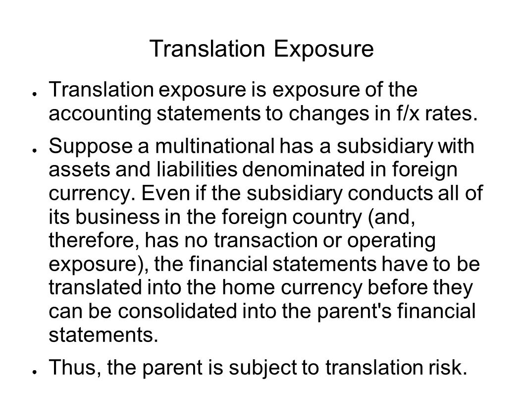 Translation Exposure Translation exposure is exposure of the accounting statements to changes in f/x rates.