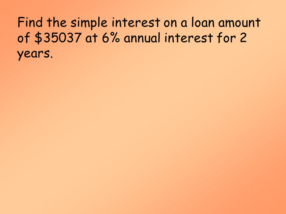 Simple Interest (MAT 142) Find the simple interest on a loan amount of $35037 at 6% annual interest for 2 years.