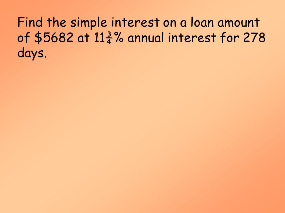 Simple Interest (MAT 142) Find the simple interest on a loan amount of $5682 at 11¾% annual interest for 278 days.
