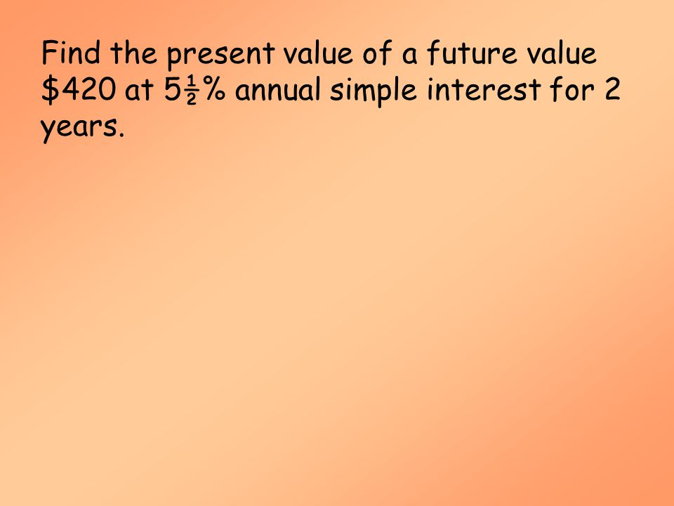 Simple Interest (MAT 142) Find the present value of a future value $420 at 5½% annual simple interest for 2 years.