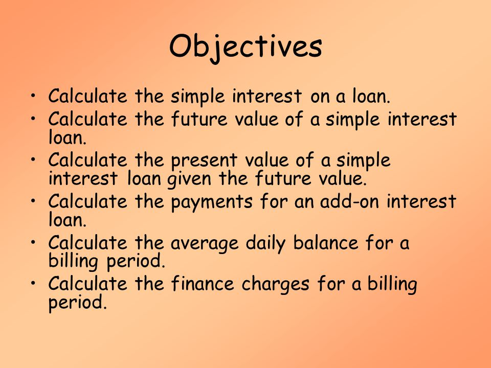Objectives Calculate the simple interest on a loan.