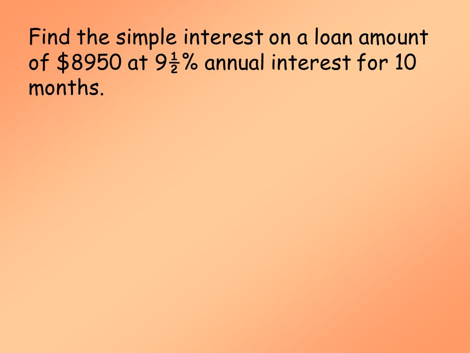 Simple Interest (MAT 142) Find the simple interest on a loan amount of $8950 at 9½% annual interest for 10 months.