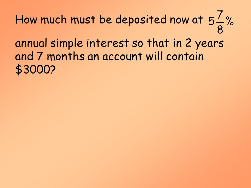 Simple Interest (MAT 142) How much must be deposited now at annual simple interest so that in 2 years and 7 months an account will contain $3000