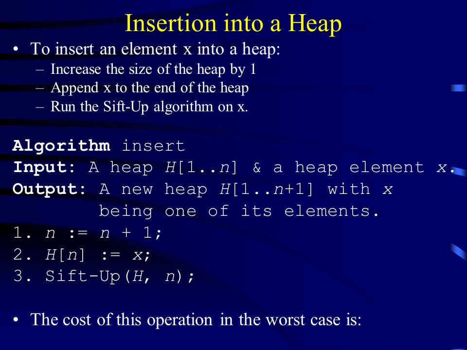 Insertion into a Heap To insert an element x into a heap: