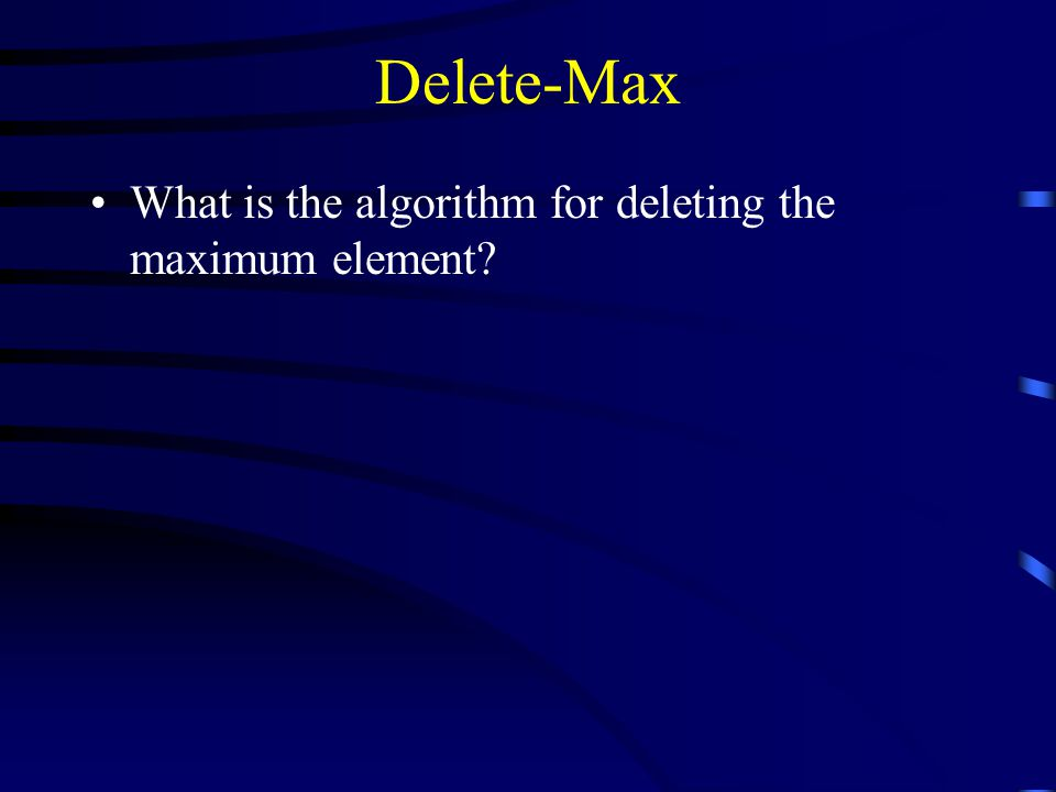 Delete-Max What is the algorithm for deleting the maximum element
