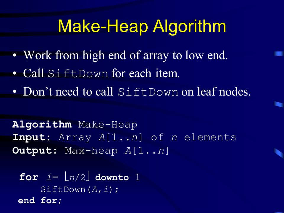 Make-Heap Algorithm Work from high end of array to low end.